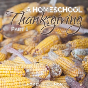 Dried corn in a corn crib with text A Homeschool Thanksgiving Part 1 TheHomeSchoolMom.com