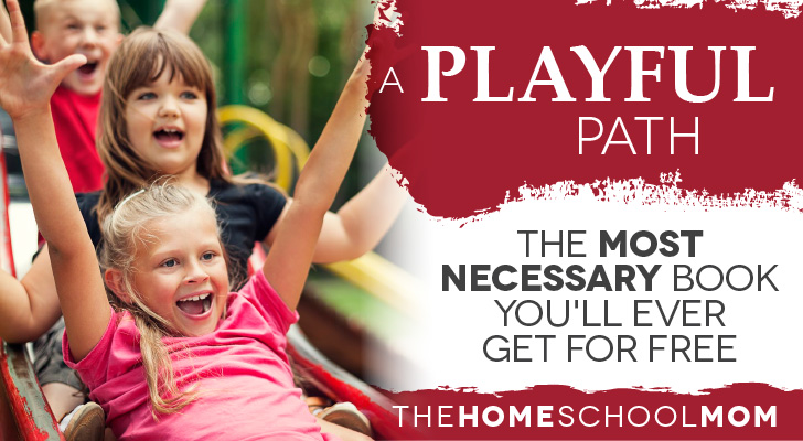 """TheHomeSchoolMom Blog: """"A Playful Path"""" - The Most Necessary Book You'll Ever Get for Free"""