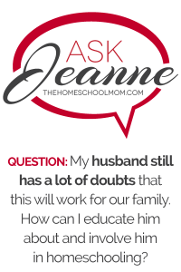 Ask Jeanne: My husband still has a lot of doubts that this will work for our family. How can I educate him about and involve him in homeschooling?