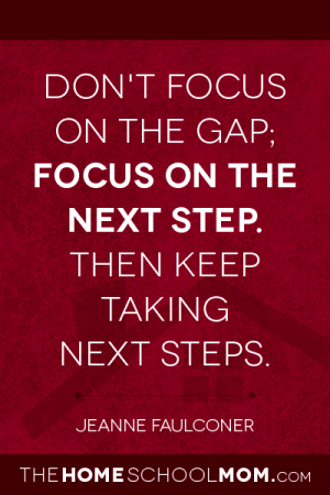 Don't focus on the gap; focus on the next step. Then keep taking next steps. ~ Jeanne Faulconer