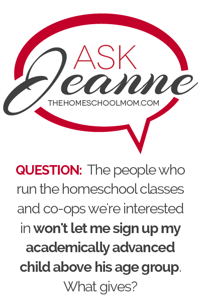 Ask Jeanne: The people who run the homeschool co-ops and classes we're interested in won't let me sign up my academically advanced child above his age group What gives?