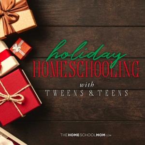 Holiday Homeschooling with Tweens & Teens