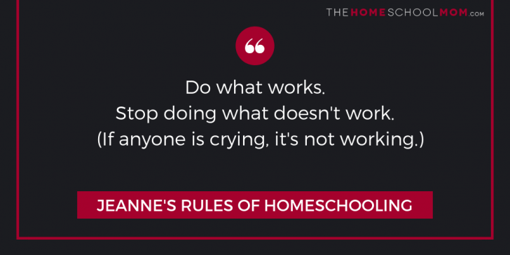 Jeanne's Rules of Homeschooling: Do what works. Stop doing what doesn't work. (If anyone is crying, it's not working.)