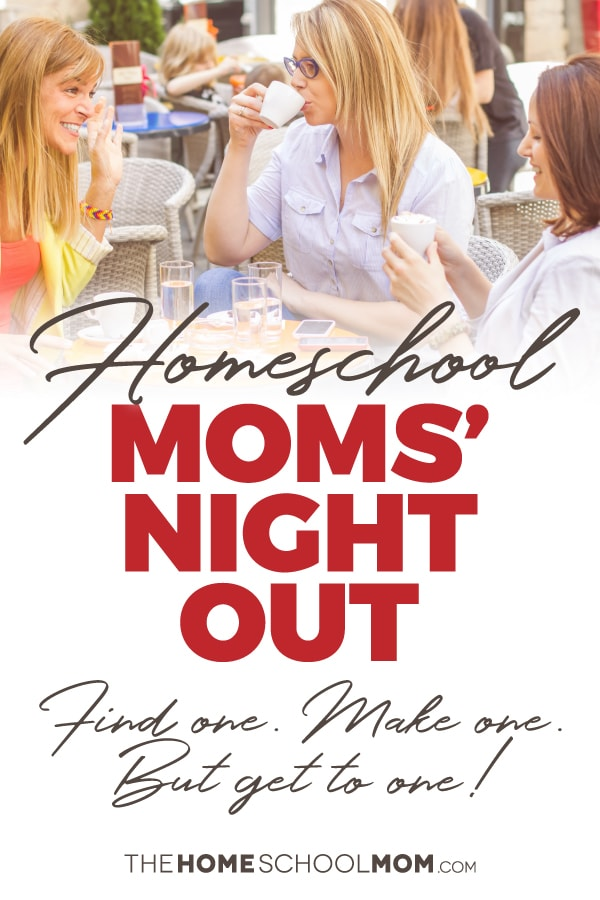Three women having coffee outside at a cafe with text: Homeschool Moms' Night OUt - Find one - Make one - Just get to one