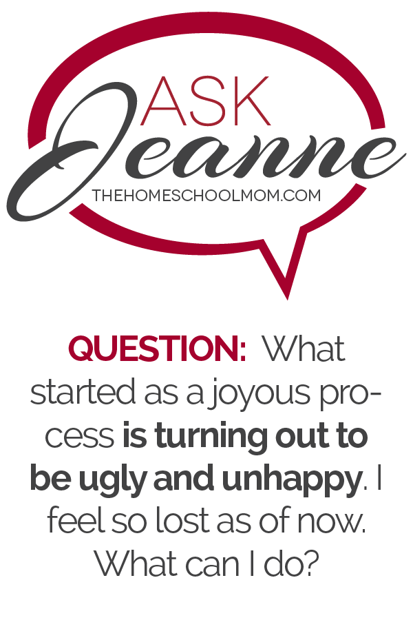 Ask Jeanne (TheHomeSchoolMom) - Question: What started as a joyous process is turning out to be ugly and unhappy. I feel so lost as of now. What can I do?