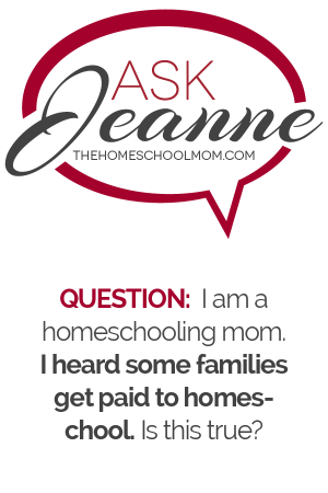 Ask Jeanne (thehomeschoolmom.com) Q. I am a homeschooling mom. I heard some families get paid to homeschool. Is this true?
