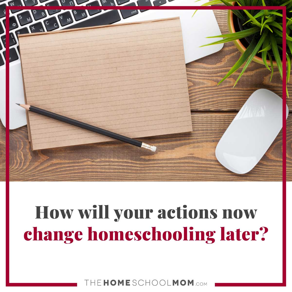 How will your actions now change homeschooling later?