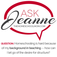 Ask Jeanne: Homeschooling is hard because of my background teaching elementary school -- how can I let go of the desire for structure?